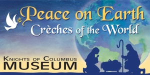 Peace on Earth - 2017 Christmas crèche exhibit at the Knights of Columbus Museum