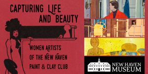 Capturing Life and Beauty: Women Artists of the New Haven Paint & Clay Club at the New Haven Museum